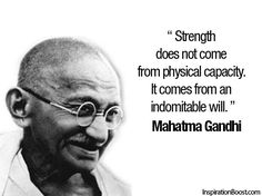 Strength does not come from physical capacity. It comes from an indomitable will. -Ghandi