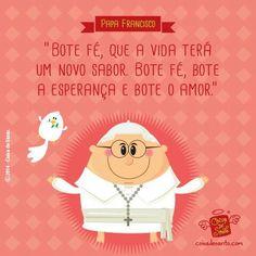 """""""Bote fé, que a vida terá um novo sabor. Bote fé, bote a esperança e bote o amor."""" (Papa Francisco)"""
