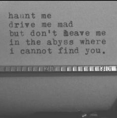 .haunt me drive me mad but don't leave me in the abyss where I cannot find you.