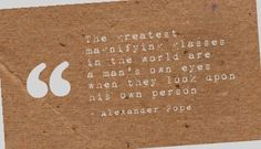 The greatest magnifying glasses in the world are a man's own eyes when they look upon his own person - Alexander Pope