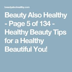 Beauty Also Healthy - Page 5 of 134 - Healthy Beauty Tips for a Healthy Beautiful You!