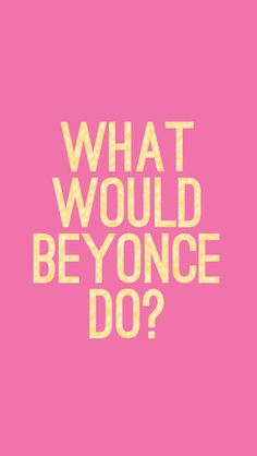 what would beyonce do? dis is weird but i actually use this in my life :P