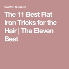 The 11 Best Flat Iron Tricks for the Hair | The Eleven Best