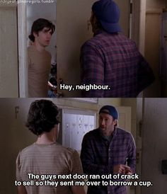 """The guys next door ran out of crack to sell so they sent me over to borrow a cup."" -Luke"