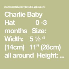 """Charlie Baby Hat 0 -3 months  Size: Width: 5 ½ """" (14cm) 11"""" (28cm) all around Height: 5 ½ """" (14cm)  Requires: DK yarn ~ around 16g 4mm needles  Pattern:  Cast on 64sts 1st Row: S1, * k2, p2, rep from * to last 3sts, k3 2nd Row: S1, * p2, k2, rep from * to last 3sts, p2, k1 Repeat the last 2 rows 4 times more 11th Row:  S1, knit across row 12th Row:  S1, purl to last st, k1 13th Row: S1, k2, * p2, k2, rep from * to last st, k1 14th Row: S1…"""