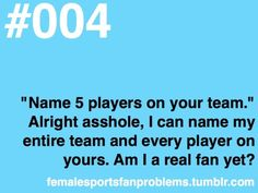 """Name 5 players on your team."" Alright asshole, I can name my entire team and every player on yours. Am I a real fan yet? - Female Sports Fans Problems"