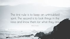 "Marcus Aurelius Quote: ""The first rule is to keep an untroubled spirit. The second is to look things in the face and know them for what they are."""
