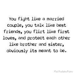 """you fight like a married couple, talk like best friends, flirt like first loves, protect each other like brother and sister."""