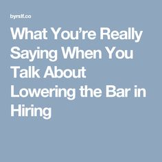 What You're Really Saying When You Talk About Lowering the Bar in Hiring