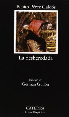 La desheredada:  (Letras Hispánicas) de Benito Pérez Galdós  Es considerada como la obra que inaugura la corriente del Naturalismo español. En ella, Galdós disecciona sin delicadezas a todos los personajes, en especial, a la protagonista femenina, Isidora Rufete.