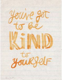 you've got to be: kind to yourself