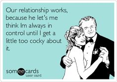 Our relationship works, because he let's me think Im always in control until I get a little too cocky about it.