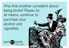 Created by: Christina Lauren Turner    Was that another complaint about being broke? Please, by all means, continue to purchase your alcohol and cigarettes.