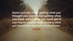 """Garrison Keillor Quote: """"Some luck lies in not getting what you thought you wanted but getting what you have, which once you have got it you may be smart enough to see is what you would have wanted had you known."""""""