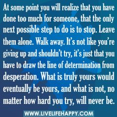 At some point you will realize that you have done too much for someone, that the only next possible step to do is to stop. Leave them alone. Walk away. Its not like youre giving up and shouldnt try, its just that you have to draw the line of determination from desperation. What is truly yours would eventually be yours, and what is not, no matter how hard you try, will never be. quotes