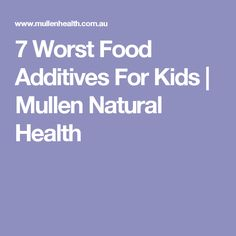 7 Worst Food Additives For Kids | Mullen Natural Health