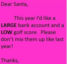 Dear Santa, this year I'd like a LARGE bank account and a low golf score. Please don't mix them up like last year!