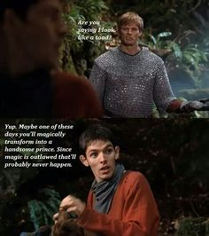 """Arthur: """"Are you saying I look like a toad?"""" Merlin: """"Yup. Maybe one of these days you'll magically transform into a handsome prince. Since magic is outlawed that'll probably never happen."""""""