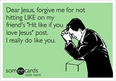 Funny Apology Ecard: Dear Jesus, forgive me for not hitting LIKE on my friend's 'Hit like if you love Jesus' post. I really do like you. Funny Images, Funny Photos, Haha Funny, Lol, Funny Stuff, Just For Gags, Funny Stories, Amanda, Belly Laughs