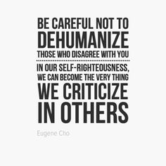 Be careful not to dehumanize those who disagree with you.