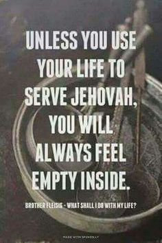 Unless you use your life to serve Jehovah, you will always feel empty inside.