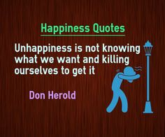 Unhappiness Quotes Unhappiness is not knowing what we want and killing ourselves to get it. Quote by Don Herold. http://www.braintrainingtools.org/skills/tag/unhappy-quotes Explanation onUnhappiness Quote Lot of People who go behind political parties and cinema actors do not really dont know what they really want. They just get carried away by somebody ...