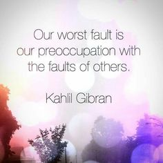 Our worst fault is our preoccupation with the faults of others ~ Kahil Gibran ~❤~