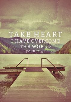 John 16:33 I have told you these things so that in me you may have peace. In this world you will have trouble. But take heart! I have overcome the world.