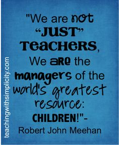 "We are not ""JUST"" teachers, we are managers of the world's greatest resource: CHILDREN!  - Robert John Meehan"
