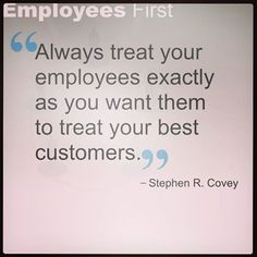 Always treat your employees exactly as you want them to treat your best…