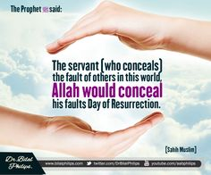 The Prophet (pbuh) said: Whoever conceals (the fault of) a Muslim in this world, Allah will conceal him (his faults) in this world and in the hereafter. [ Sahih Muslim]