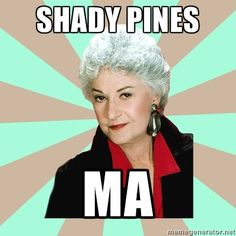 SHADY PINES, MA!! I so <3 The Golden Girls!