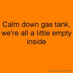 Calm down gas tank, we're all a little empty inside