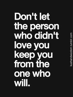 Don't let the person who didn't love you keep you from the one who will.