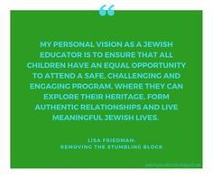 My personal vision as a Jewish Educator is to ensure that all children have an equal opportunity; Removing the Stumbling Block