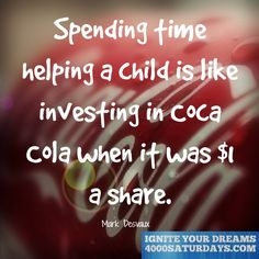 Spending Time Helping A Child Is Like Investing In Coca Cola When It Was $1 A Share.  www.4000saturdays.com/ignite