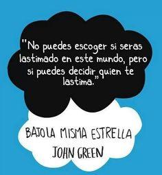 No puedes escoger si serás lastimado en este mundo, pero si puedes decidir quien te lastima John Greem