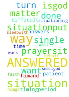 ANSWERED PRAYERS! -  	WANT YOUR PRAYERS ANSWERED IN A POSITIVE WAY AND A WAY THAT IS SUITABLE FOR YOUR SITUATION?....PUT HIM FIRST (THE LORD)...WAKE UP WITH HIM.....GO TO SLEEPWITH HIM......AND PRAY EVERY SINGLE TIME YOU HAVE A SITUATION.....BIG OR SMALL...GOD ANSWERS ALL PRAYERS....IT DOESN'T MATTER HOW DIFFICULT YOU THINK YOUR SITUATION IS.....GOD CAN TURN SITUATIONS UPSIDE DOWN, YOU JUST NEED TO HAVE FAITH IN HIM AND WAIT AND BE PATIENT FOR HIS WORK ON YOUR BEHALF TO BE DONE IN HIS…