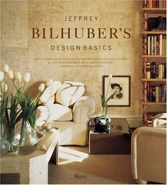 Jeffrey Bilhuber Design Basics - Expert Solutions for Designing the House of Your Dreams
