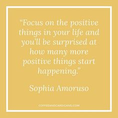 """Focus on the positive things in your life and you'll be surprised at how many more positive things start happening."" - Sophia Amoruso"