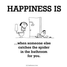 http://lastlemon.com/happiness/ha0184/ HAPPINESS IS...when someone else catches the spider in the bathroom for you.