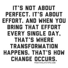 It's not about perfect. It's about effort. And when you bring that effort every single day, that's where transformation happens. That's how change occurs.