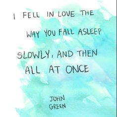 I fell in love the way you fall asleep slowly, and then all at once - John Green | quote above bed?