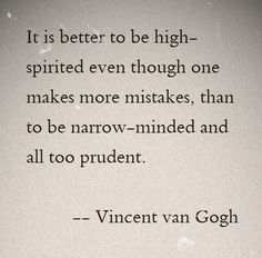 it is better to be high-spirited even though one makes many mistakes, than to be narrow-minded and all too prudent. -Van Gogh