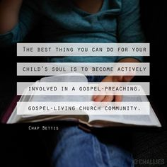 """The best thing you can do for your child's soul is to become actively involved in a gospel-preaching, gospel-living church community."" (Chap Bettis)"