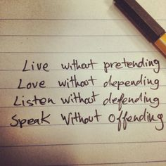 Live without pretending. Love without depending. Listen without defending. Speak without offending