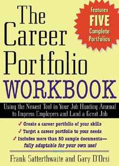 MH-The Career Portfolio Workbook  F L Y Team-Fly ® The Career Portfolio Workbook This page intentionally left blank. Using the Newest Tool in Your Job-Hunting Arsenal to Impress Employers and Land a Great Job FRANK SATTERTHWAITE GARY D'ORSI McGraw-Hill New York Chicago San Francisco Lisbon London Madrid Mexico City Milan New Delhi San Juan Seoul Singapore Sydney Toronto