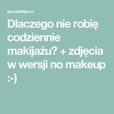 Dlaczego nie robię codziennie makijażu? + zdjęcia w wersji no makeup :-)