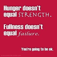 Hunger doesn't equal strength. Fullness doesn't equal failure. You're going to be ok. #anorexia #eatingdisorder #recovery