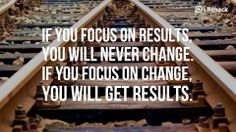 If you focus on results, you'll never see change. If you focus on change, you'll get results.